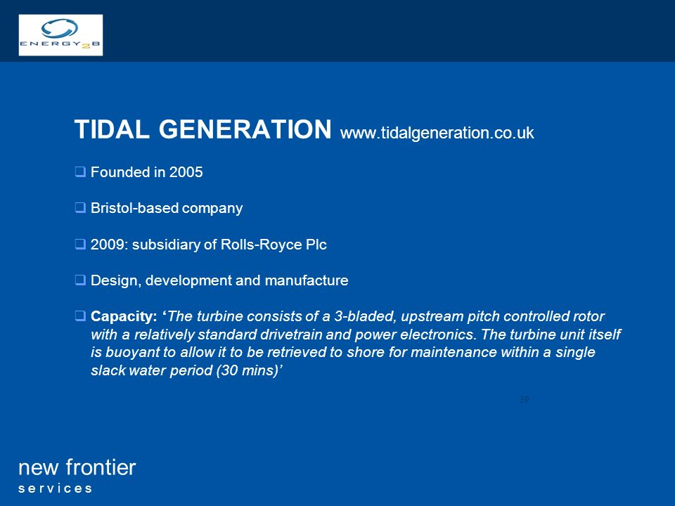 39 new frontier s e r v i c e s TIDAL GENERATION   Founded in 2005 Bristol-based company 2009: subsidiary of Rolls-Royce Plc Design, development and manufacture Capacity: The turbine consists of a 3-bladed, upstream pitch controlled rotor with a relatively standard drivetrain and power electronics.