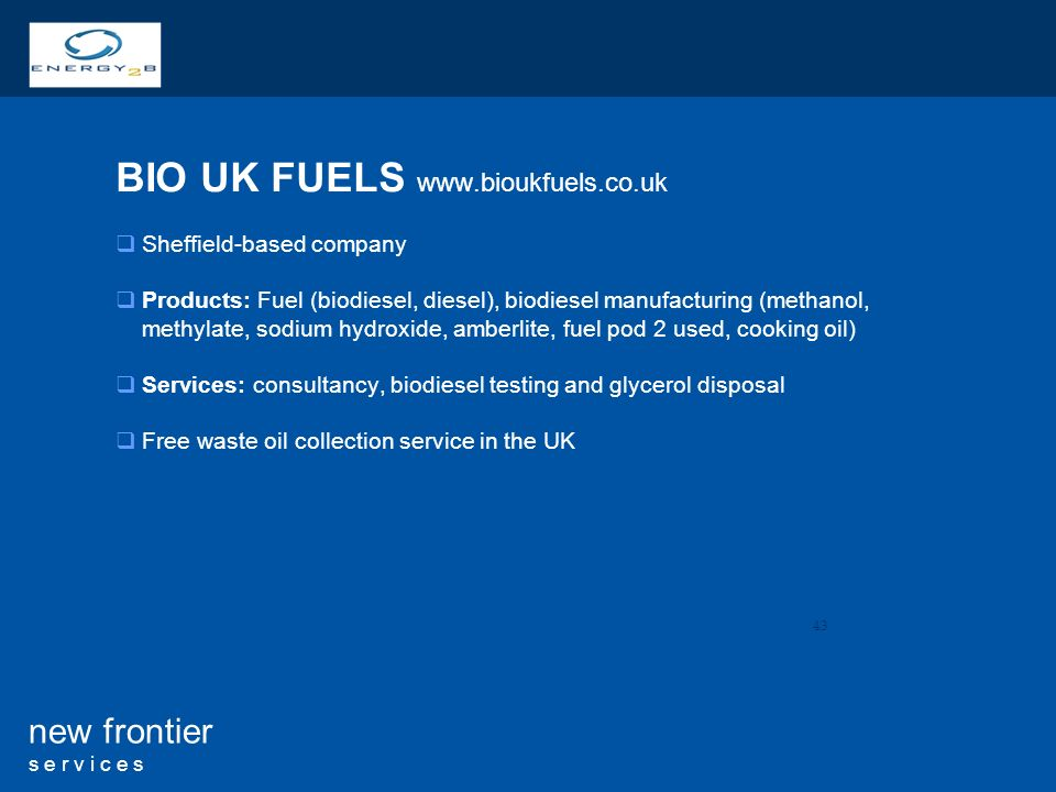 43 new frontier s e r v i c e s BIO UK FUELS   Sheffield-based company Products: Fuel (biodiesel, diesel), biodiesel manufacturing (methanol, methylate, sodium hydroxide, amberlite, fuel pod 2 used, cooking oil) Services: consultancy, biodiesel testing and glycerol disposal Free waste oil collection service in the UK