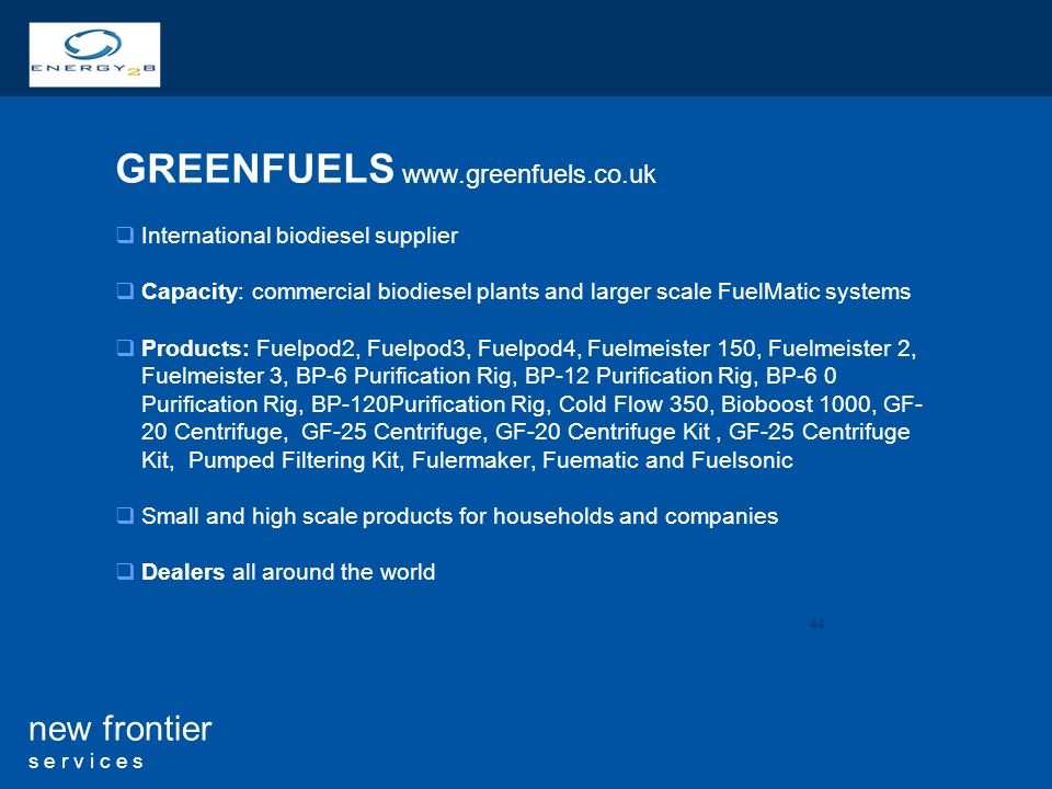 44 new frontier s e r v i c e s GREENFUELS   International biodiesel supplier Capacity: commercial biodiesel plants and larger scale FuelMatic systems Products: Fuelpod2, Fuelpod3, Fuelpod4, Fuelmeister 150, Fuelmeister 2, Fuelmeister 3, BP-6 Purification Rig, BP-12 Purification Rig, BP-6 0 Purification Rig, BP-120Purification Rig, Cold Flow 350, Bioboost 1000, GF- 20 Centrifuge, GF-25 Centrifuge, GF-20 Centrifuge Kit, GF-25 Centrifuge Kit, Pumped Filtering Kit, Fulermaker, Fuematic and Fuelsonic Small and high scale products for households and companies Dealers all around the world