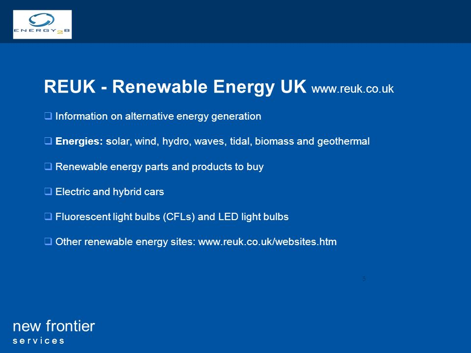 5 new frontier s e r v i c e s REUK - Renewable Energy UK   Information on alternative energy generation Energies: solar, wind, hydro, waves, tidal, biomass and geothermal Renewable energy parts and products to buy Electric and hybrid cars Fluorescent light bulbs (CFLs) and LED light bulbs Other renewable energy sites:
