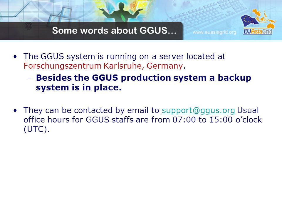 Some words about GGUS… The GGUS system is running on a server located at Forschungszentrum Karlsruhe, Germany.
