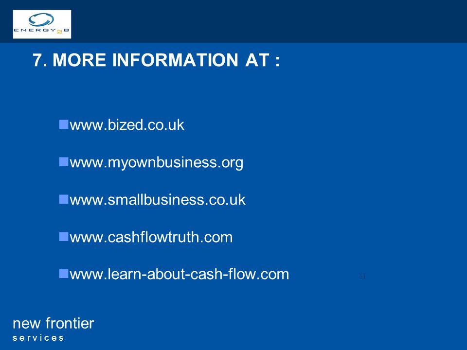 11 new frontier s e r v i c e s 7. MORE INFORMATION AT : www.bized.co.uk www.myownbusiness.org www.smallbusiness.co.uk www.cashflowtruth.com www.learn