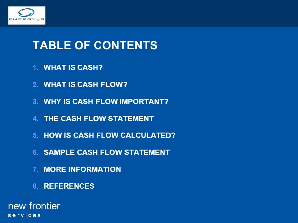 2 new frontier s e r v i c e s TABLE OF CONTENTS 1.WHAT IS CASH? 2.WHAT IS CASH FLOW? 3.WHY IS CASH FLOW IMPORTANT? 4.THE CASH FLOW STATEMENT 5.HOW IS
