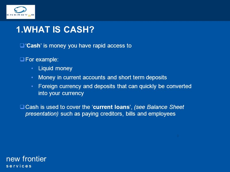 3 new frontier s e r v i c e s 1.WHAT IS CASH? Cash is money you have rapid access to For example: Liquid money Money in current accounts and short te