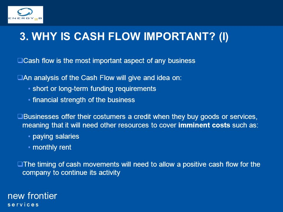 5 new frontier s e r v i c e s 3. WHY IS CASH FLOW IMPORTANT.