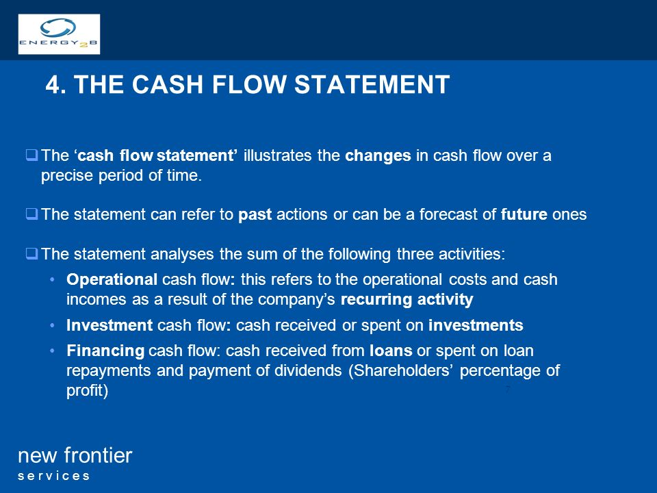 7 new frontier s e r v i c e s 4. THE CASH FLOW STATEMENT The cash flow statement illustrates the changes in cash flow over a precise period of time.