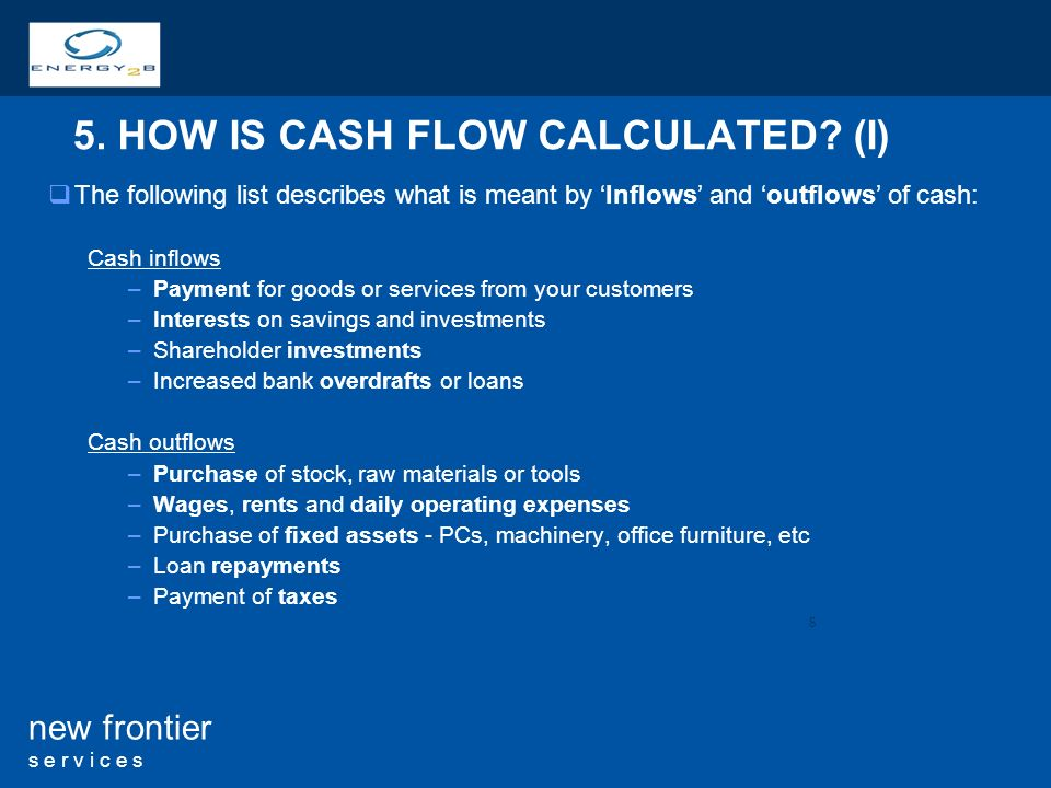 8 new frontier s e r v i c e s The following list describes what is meant by Inflows and outflows of cash: Cash inflows –Payment for goods or services from your customers –Interests on savings and investments –Shareholder investments –Increased bank overdrafts or loans Cash outflows –Purchase of stock, raw materials or tools –Wages, rents and daily operating expenses –Purchase of fixed assets - PCs, machinery, office furniture, etc –Loan repayments –Payment of taxes 5.