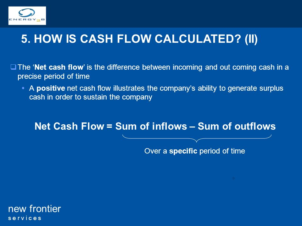 9 new frontier s e r v i c e s The Net cash flow is the difference between incoming and out coming cash in a precise period of time A positive net cash flow illustrates the companys ability to generate surplus cash in order to sustain the company 5.