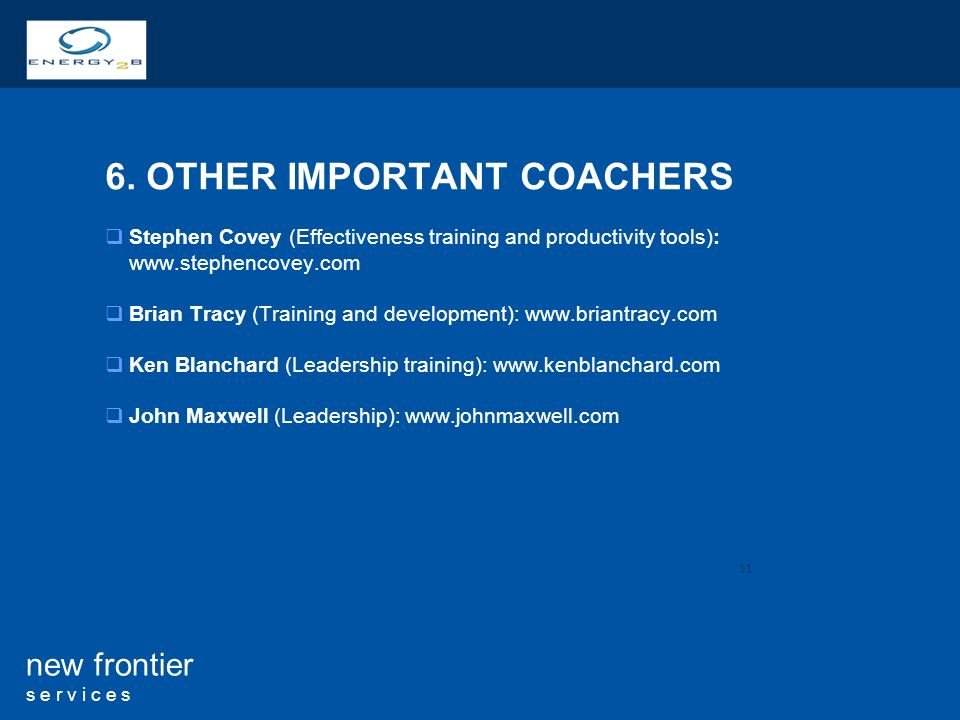 11 new frontier s e r v i c e s 6. OTHER IMPORTANT COACHERS Stephen Covey (Effectiveness training and productivity tools): www.stephencovey.com Brian