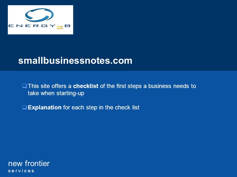 new frontier s e r v i c e s smallbusinessnotes.com This site offers a checklist of the first steps a business needs to take when starting-up Explanation for each step in the check list