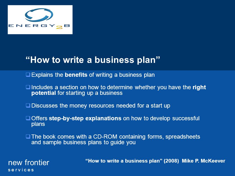 new frontier s e r v i c e s How to write a business plan Explains the benefits of writing a business plan Includes a section on how to determine whether you have the right potential for starting up a business Discusses the money resources needed for a start up Offers step-by-step explanations on how to develop successful plans The book comes with a CD-ROM containing forms, spreadsheets and sample business plans to guide you How to write a business plan (2008) Mike P.