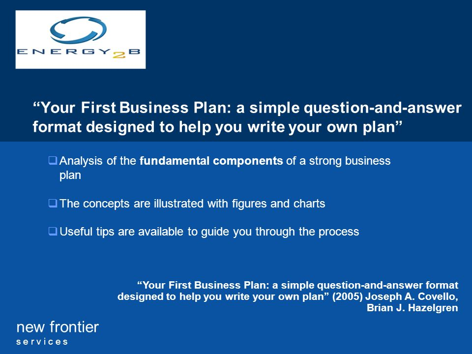 new frontier s e r v i c e s Your First Business Plan: a simple question-and-answer format designed to help you write your own plan Analysis of the fundamental components of a strong business plan The concepts are illustrated with figures and charts Useful tips are available to guide you through the process Your First Business Plan: a simple question-and-answer format designed to help you write your own plan (2005) Joseph A.