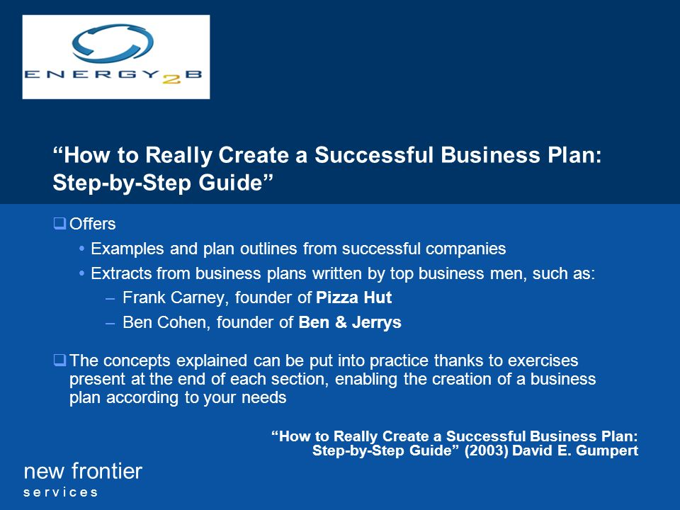 new frontier s e r v i c e s How to Really Create a Successful Business Plan: Step-by-Step Guide Offers Examples and plan outlines from successful companies Extracts from business plans written by top business men, such as: –Frank Carney, founder of Pizza Hut –Ben Cohen, founder of Ben & Jerrys The concepts explained can be put into practice thanks to exercises present at the end of each section, enabling the creation of a business plan according to your needs How to Really Create a Successful Business Plan: Step-by-Step Guide (2003) David E.