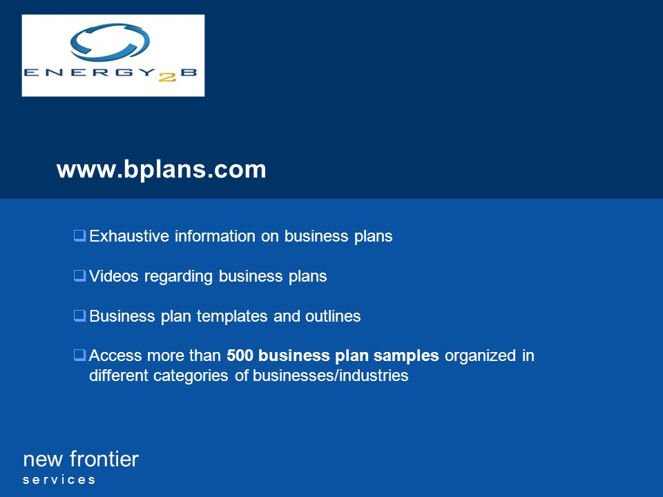 new frontier s e r v i c e s www.bplans.com Exhaustive information on business plans Videos regarding business plans Business plan templates and outlines Access more than 500 business plan samples organized in different categories of businesses/industries