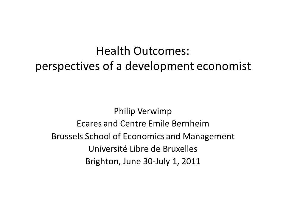 Health Outcomes: perspectives of a development economist Philip Verwimp Ecares and Centre Emile Bernheim Brussels School of Economics and Management Université Libre de Bruxelles Brighton, June 30-July 1, 2011