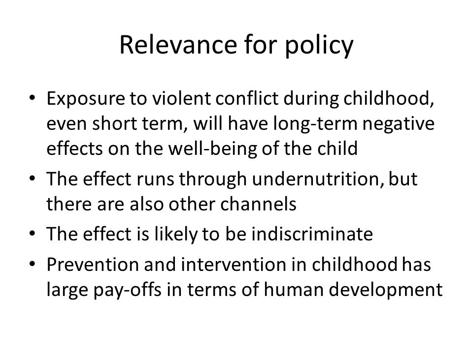 Relevance for policy Exposure to violent conflict during childhood, even short term, will have long-term negative effects on the well-being of the chi