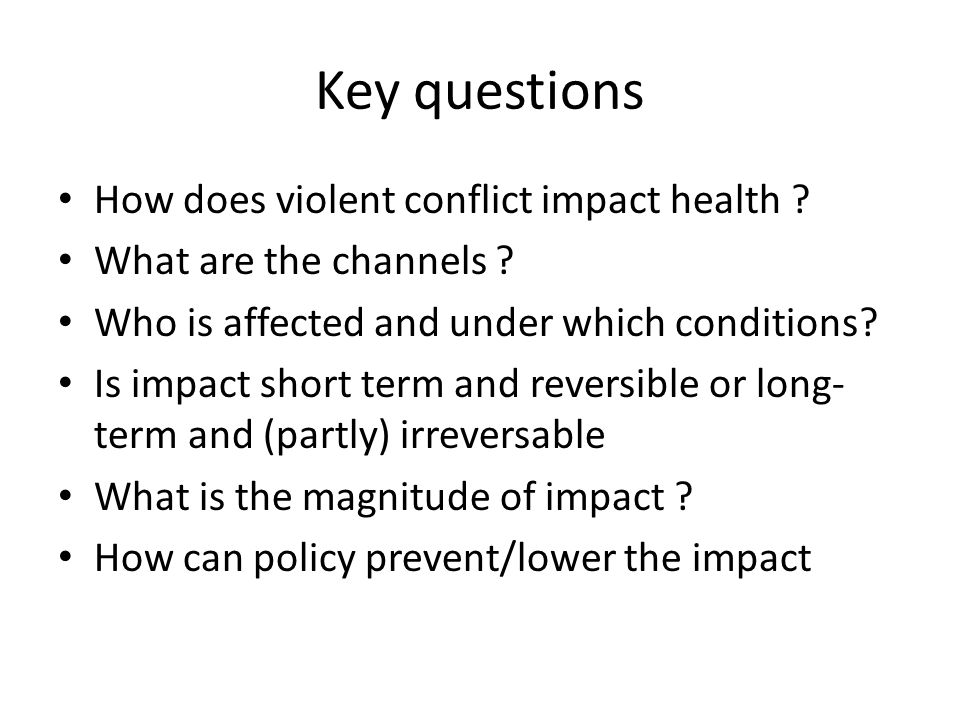 Key questions How does violent conflict impact health ? What are the channels ? Who is affected and under which conditions? Is impact short term and r
