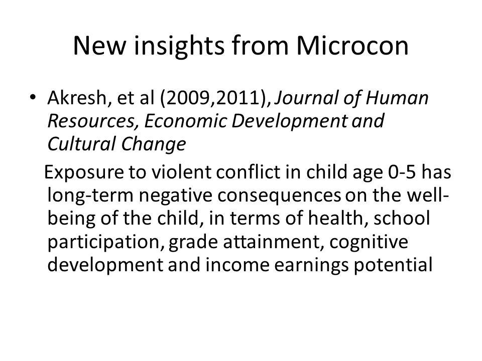 New insights from Microcon Akresh, et al (2009,2011), Journal of Human Resources, Economic Development and Cultural Change Exposure to violent conflict in child age 0-5 has long-term negative consequences on the well- being of the child, in terms of health, school participation, grade attainment, cognitive development and income earnings potential