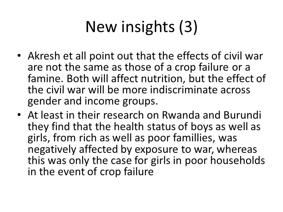 New insights (3) Akresh et all point out that the effects of civil war are not the same as those of a crop failure or a famine. Both will affect nutri