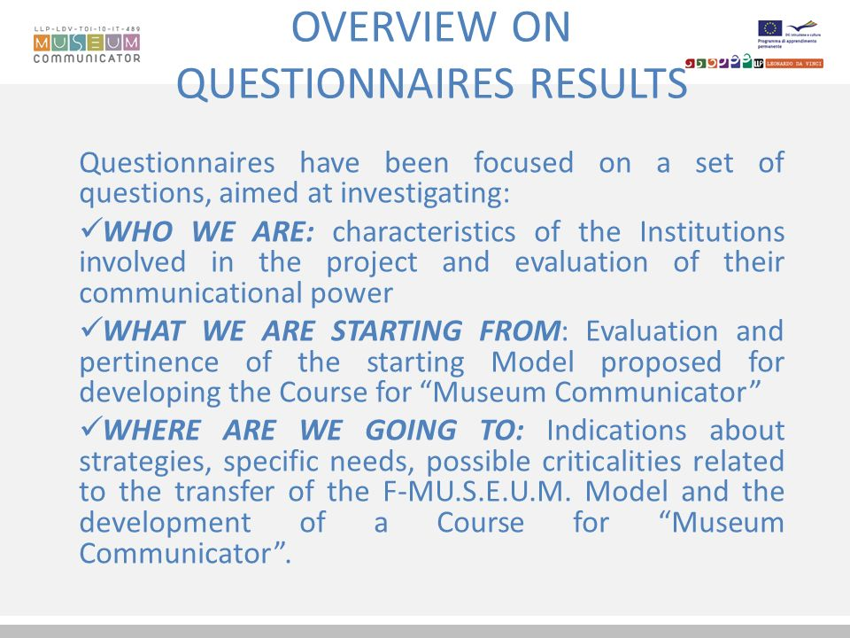 OVERVIEW ON QUESTIONNAIRES RESULTS Questionnaires have been focused on a set of questions, aimed at investigating: WHO WE ARE: characteristics of the Institutions involved in the project and evaluation of their communicational power WHAT WE ARE STARTING FROM: Evaluation and pertinence of the starting Model proposed for developing the Course for Museum Communicator WHERE ARE WE GOING TO: Indications about strategies, specific needs, possible criticalities related to the transfer of the F-MU.S.E.U.M.