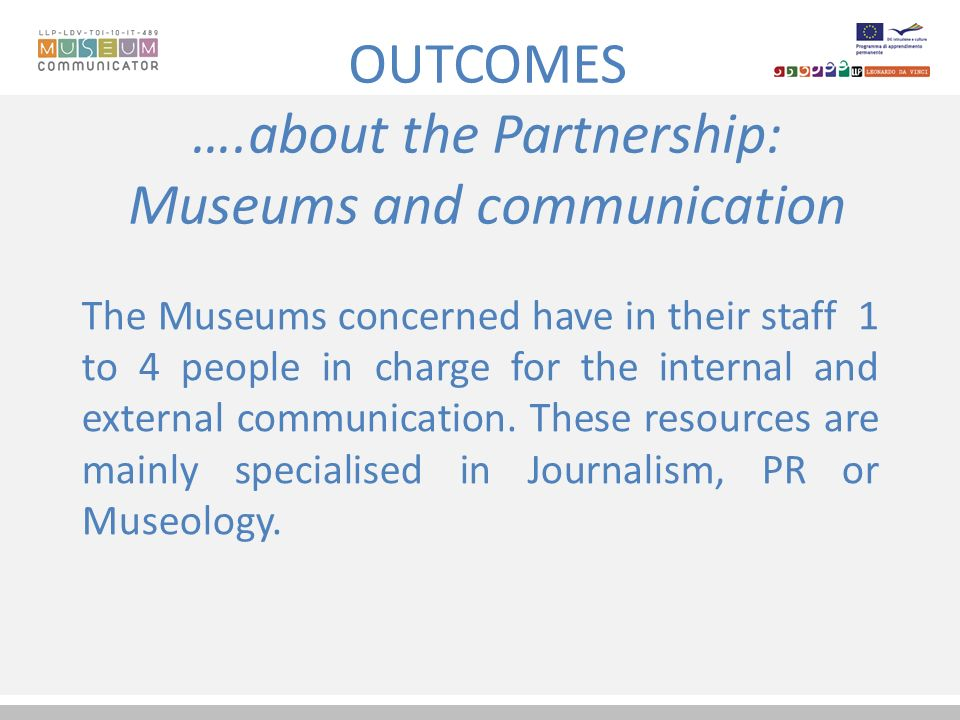 OUTCOMES ….about the Partnership: Museums and communication The Museums concerned have in their staff 1 to 4 people in charge for the internal and external communication.