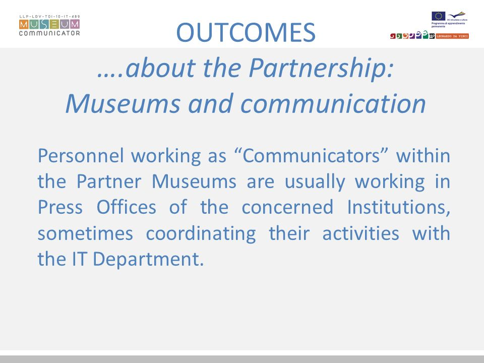 OUTCOMES ….about the Partnership: Museums and communication Personnel working as Communicators within the Partner Museums are usually working in Press Offices of the concerned Institutions, sometimes coordinating their activities with the IT Department.