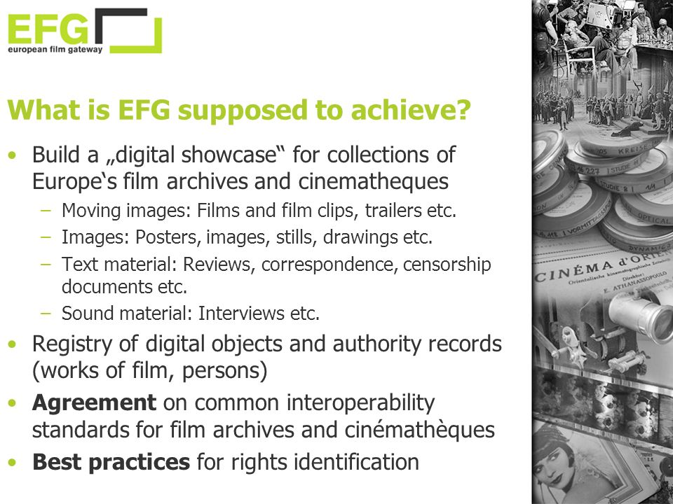 What is EFG supposed to achieve? Build a digital showcase for collections of Europes film archives and cinematheques –Moving images: Films and film cl