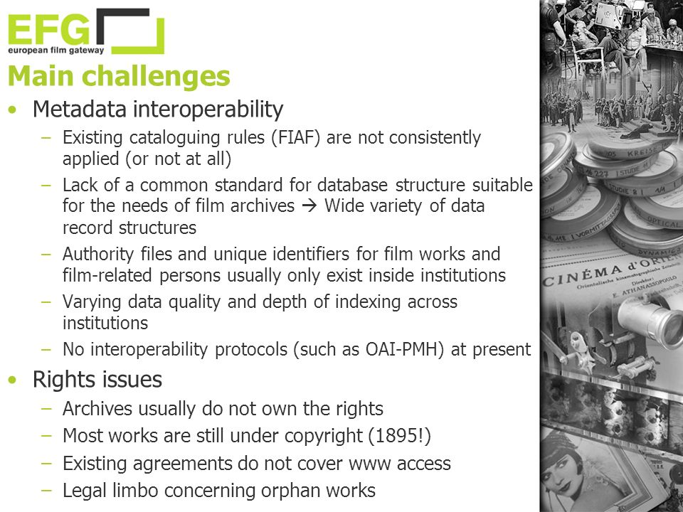 Main challenges Metadata interoperability –Existing cataloguing rules (FIAF) are not consistently applied (or not at all) –Lack of a common standard for database structure suitable for the needs of film archives Wide variety of data record structures –Authority files and unique identifiers for film works and film-related persons usually only exist inside institutions –Varying data quality and depth of indexing across institutions –No interoperability protocols (such as OAI-PMH) at present Rights issues –Archives usually do not own the rights –Most works are still under copyright (1895!) –Existing agreements do not cover www access –Legal limbo concerning orphan works