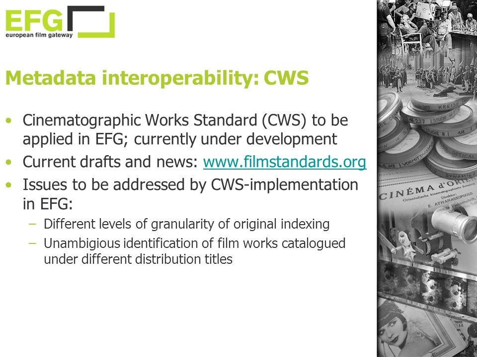 Metadata interoperability: CWS Cinematographic Works Standard (CWS) to be applied in EFG; currently under development Current drafts and news:   Issues to be addressed by CWS-implementation in EFG: –Different levels of granularity of original indexing –Unambigious identification of film works catalogued under different distribution titles