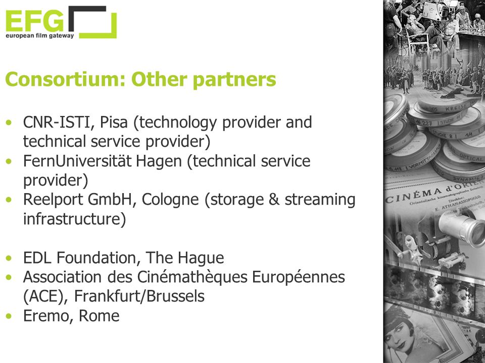 Consortium: Other partners CNR-ISTI, Pisa (technology provider and technical service provider) FernUniversität Hagen (technical service provider) Reelport GmbH, Cologne (storage & streaming infrastructure) EDL Foundation, The Hague Association des Cinémathèques Européennes (ACE), Frankfurt/Brussels Eremo, Rome