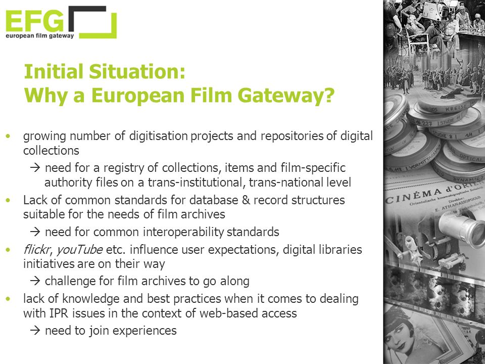 growing number of digitisation projects and repositories of digital collections need for a registry of collections, items and film-specific authority files on a trans-institutional, trans-national level Lack of common standards for database & record structures suitable for the needs of film archives need for common interoperability standards flickr, youTube etc.