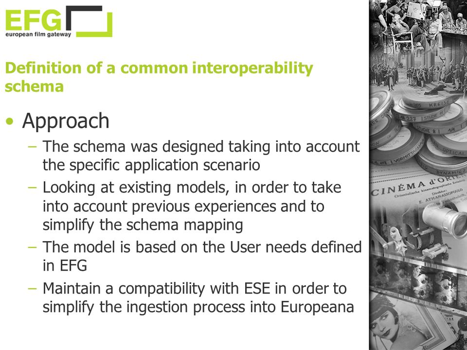 Definition of a common interoperability schema Approach –The schema was designed taking into account the specific application scenario –Looking at existing models, in order to take into account previous experiences and to simplify the schema mapping –The model is based on the User needs defined in EFG –Maintain a compatibility with ESE in order to simplify the ingestion process into Europeana