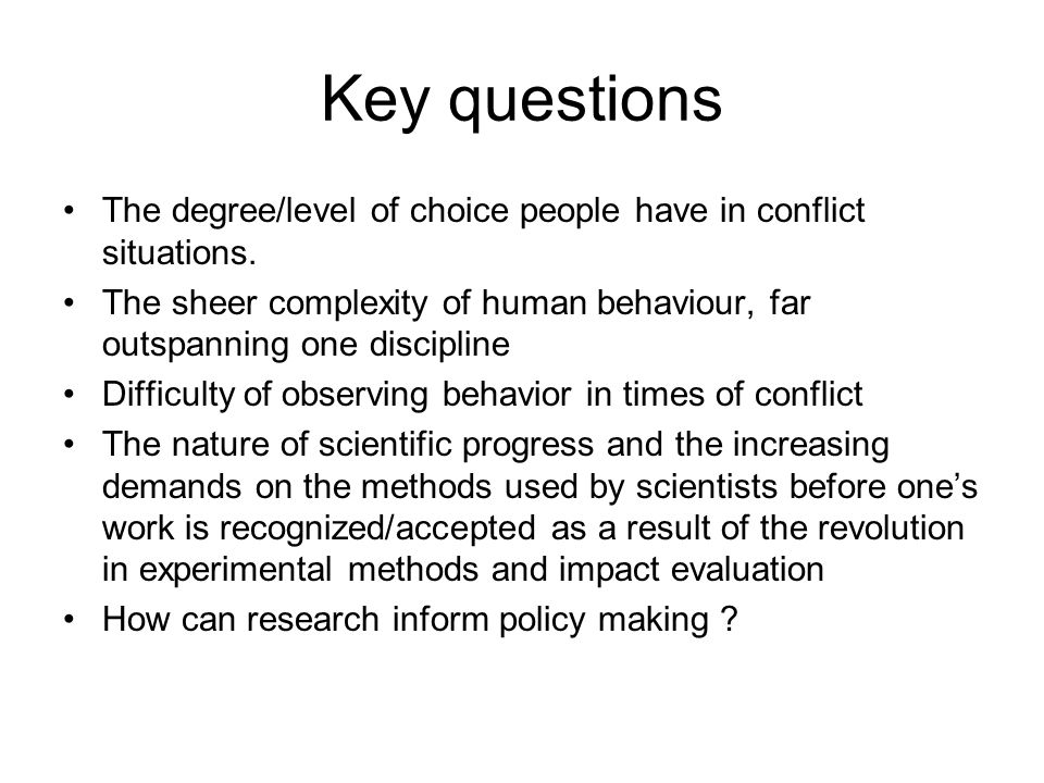 Key questions The degree/level of choice people have in conflict situations. The sheer complexity of human behaviour, far outspanning one discipline D