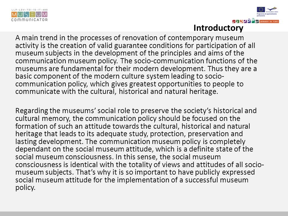 A main trend in the processes of renovation of contemporary museum activity is the creation of valid guarantee conditions for participation of all museum subjects in the development of the principles and aims of the communication museum policy.