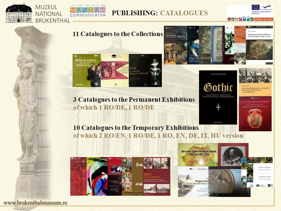 PUBLISHING: CATALOGUES 11 Catalogues to the Collections 3 Catalogues to the Permanent Exhibitions of which 1 RO/DE, 1 RO/DE 10 Catalogues to the Temporary Exhibitions of which 2 RO/EN, 1 RO/DE, 1 RO, EN, DE, IT, HU version