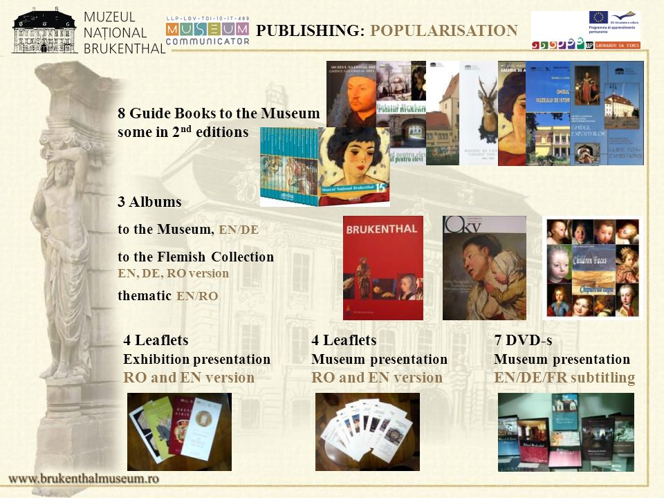 PUBLISHING: POPULARISATION 8 Guide Books to the Museum some in 2 nd editions to the Museum, EN/DE 7 DVD-s Museum presentation EN/DE/FR subtitling 4 Leaflets Museum presentation RO and EN version thematic EN/RO to the Flemish Collection EN, DE, RO version 4 Leaflets Exhibition presentation RO and EN version 3 Albums