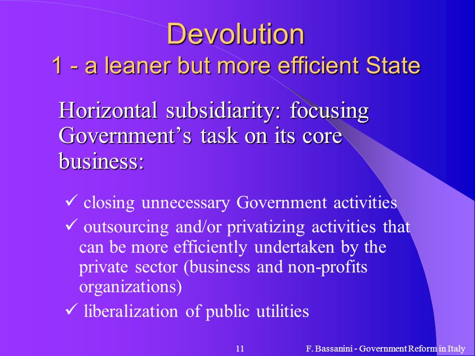 F. Bassanini - Government Reform in Italy11 Devolution 1 - a leaner but more efficient State Horizontal subsidiarity: focusing Governments task on its