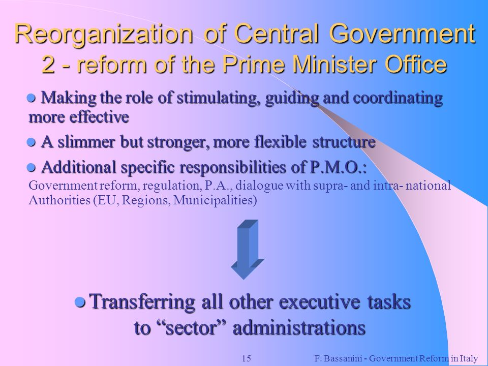 F. Bassanini - Government Reform in Italy15 Reorganization of Central Government 2 - reform of the Prime Minister Office Making the role of stimulatin