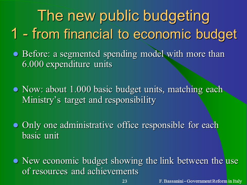 F. Bassanini - Government Reform in Italy23 The new public budgeting 1 - f rom financial to economic budget The new public budgeting 1 - f rom financi