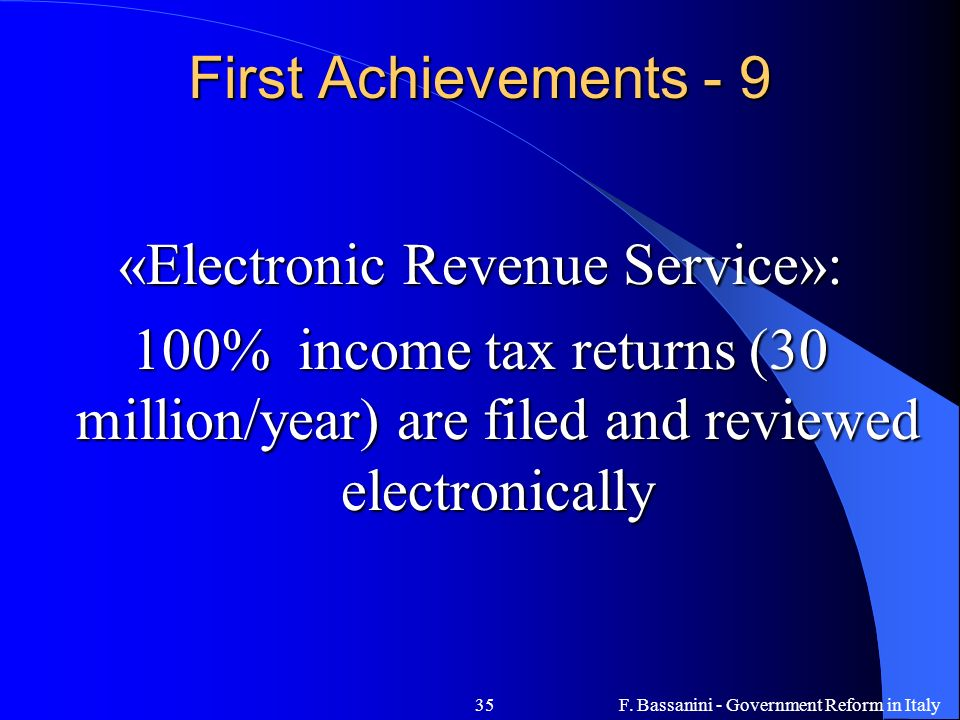 F. Bassanini - Government Reform in Italy35 First Achievements - 9 «Electronic Revenue Service»: 100% income tax returns (30 million/year) are filed a