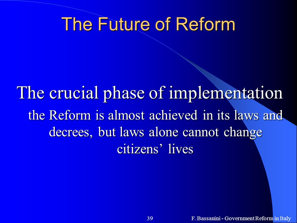 F. Bassanini - Government Reform in Italy39 The Future of Reform The crucial phase of implementation the Reform is almost achieved in its laws and dec