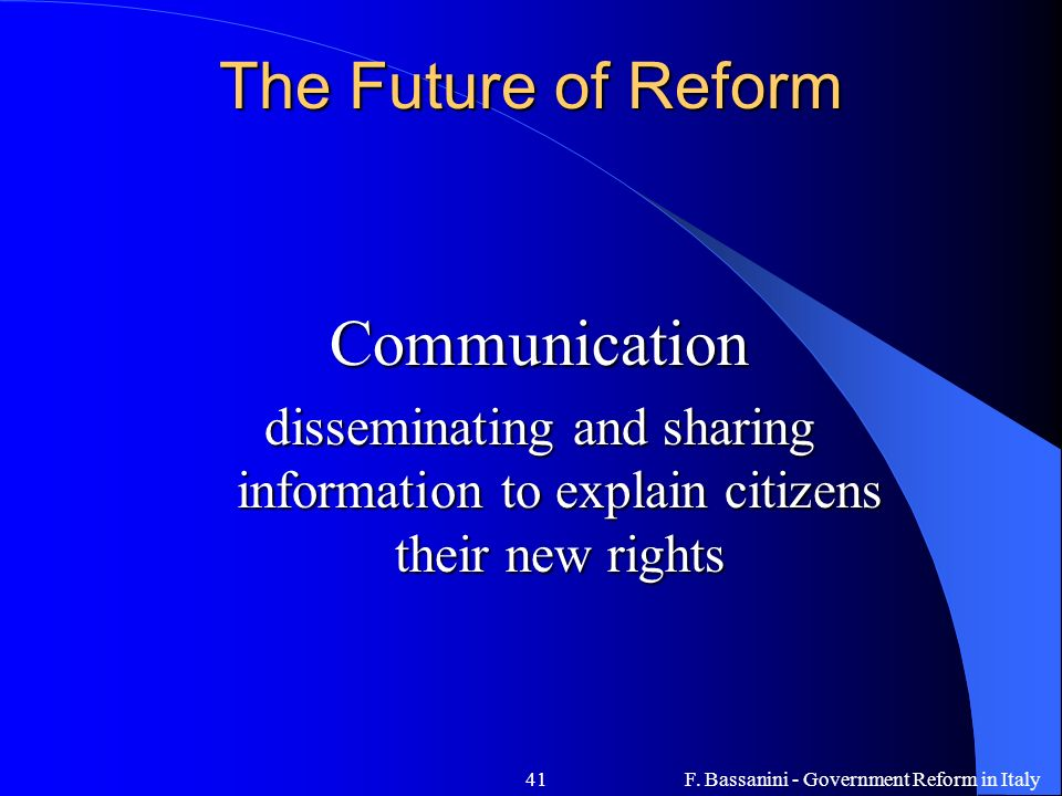 F. Bassanini - Government Reform in Italy41 The Future of Reform Communication disseminating and sharing information to explain citizens their new rig