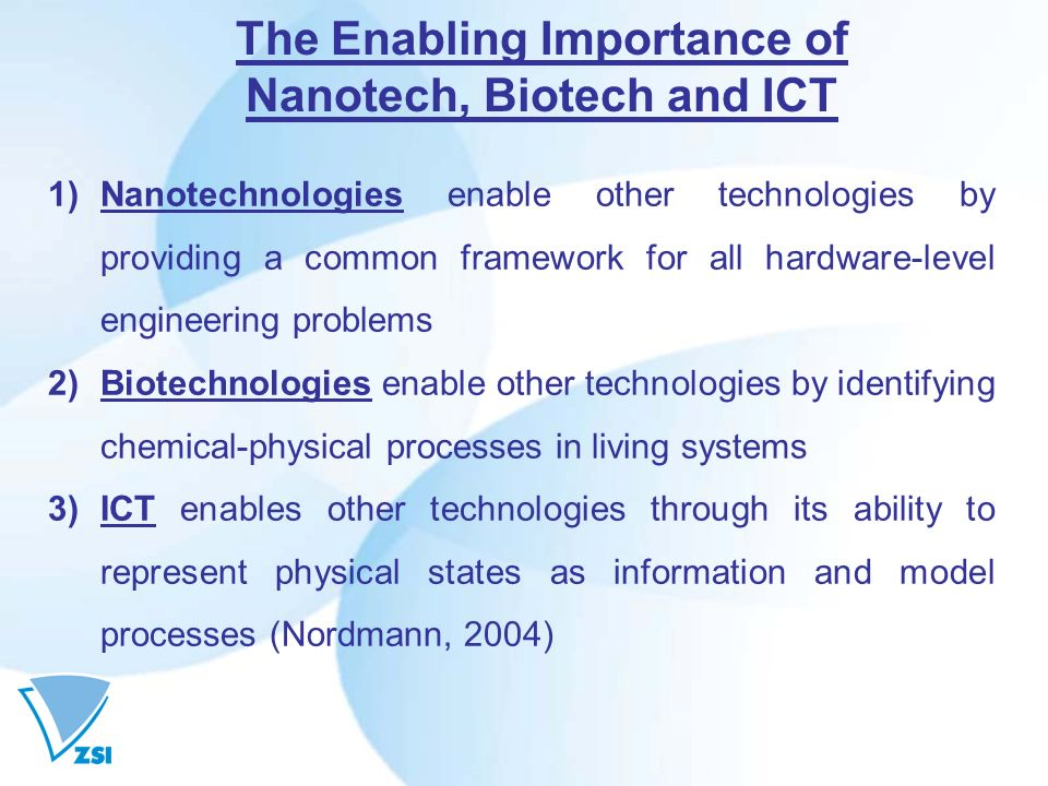The Enabling Importance of Nanotech, Biotech and ICT 1)Nanotechnologies enable other technologies by providing a common framework for all hardware-level engineering problems 2)Biotechnologies enable other technologies by identifying chemical-physical processes in living systems 3)ICT enables other technologies through its ability to represent physical states as information and model processes (Nordmann, 2004)