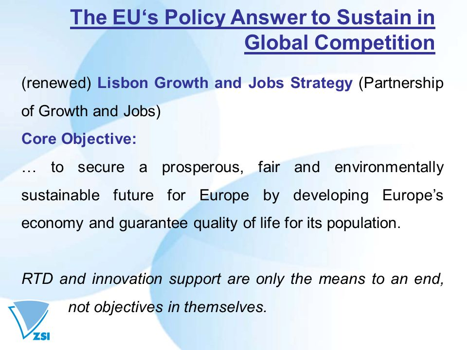 The EUs Policy Answer to Sustain in Global Competition (renewed) Lisbon Growth and Jobs Strategy (Partnership of Growth and Jobs) Core Objective: … to secure a prosperous, fair and environmentally sustainable future for Europe by developing Europes economy and guarantee quality of life for its population.