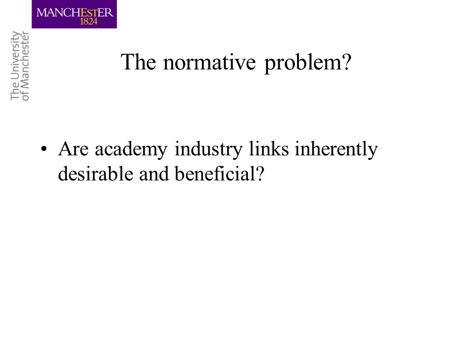 The normative problem? Are academy industry links inherently desirable and beneficial?