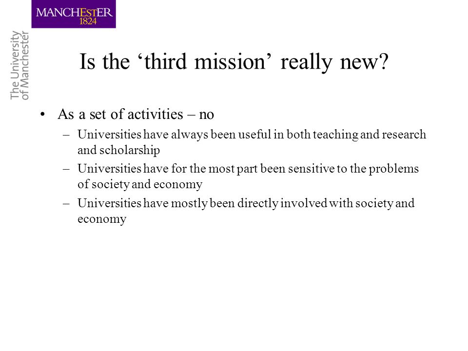 Is the third mission really new? As a set of activities – no –Universities have always been useful in both teaching and research and scholarship –Univ