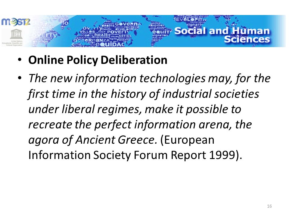 Online Policy Deliberation The new information technologies may, for the first time in the history of industrial societies under liberal regimes, make it possible to recreate the perfect information arena, the agora of Ancient Greece.