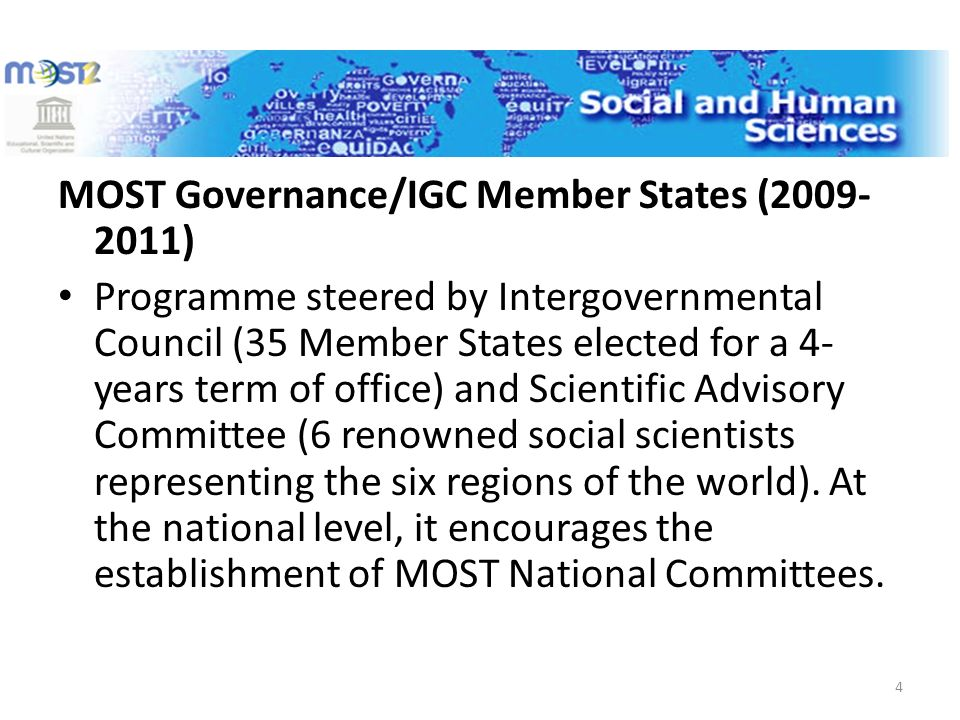 MOST Governance/IGC Member States ( ) Programme steered by Intergovernmental Council (35 Member States elected for a 4- years term of office) and Scientific Advisory Committee (6 renowned social scientists representing the six regions of the world).