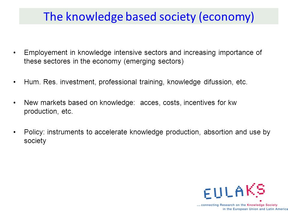 The knowledge based society (economy) Employement in knowledge intensive sectors and increasing importance of these sectores in the economy (emerging sectors) Hum.