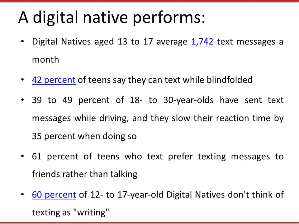 A digital native performs: Digital Natives aged 13 to 17 average 1,742 text messages a month1, percent of teens say they can text while blindfolded 42 percent 39 to 49 percent of 18- to 30-year-olds have sent text messages while driving, and they slow their reaction time by 35 percent when doing so 61 percent of teens who text prefer texting messages to friends rather than talking 60 percent of 12- to 17-year-old Digital Natives don t think of texting as writing 60 percent